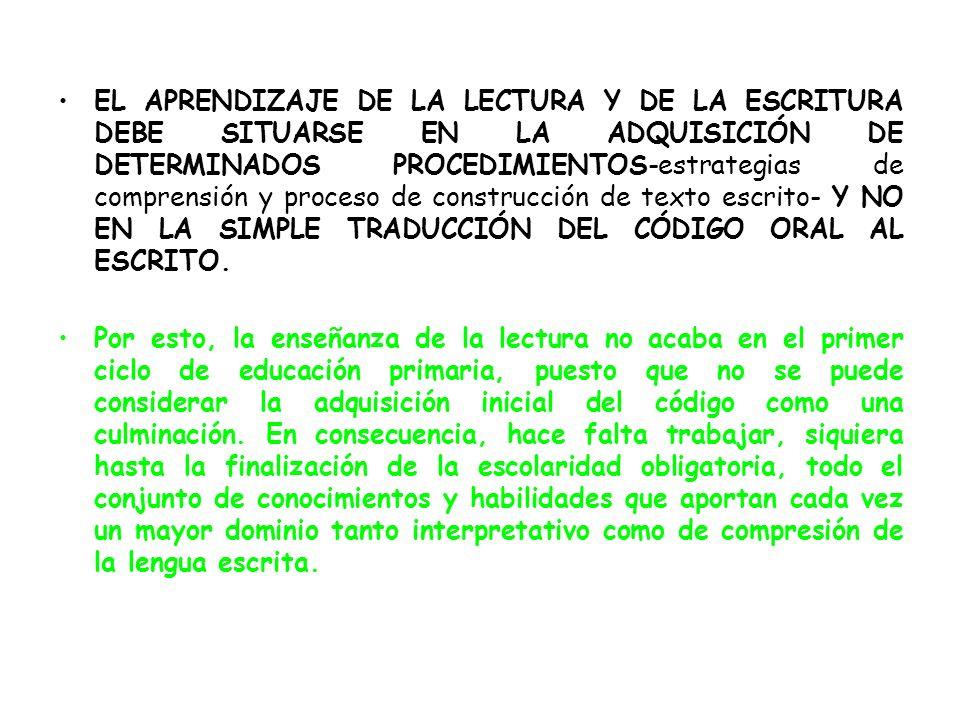 EL APRENDIZAJE DE LA LECTURA Y DE LA ESCRITURA DEBE SITUARSE EN LA ADQUISICIÓN DE DETERMINADOS PROCEDIMIENTOS-estrategias de comprensión y proceso de construcción de texto escrito- Y NO EN LA SIMPLE TRADUCCIÓN DEL CÓDIGO ORAL AL ESCRITO.