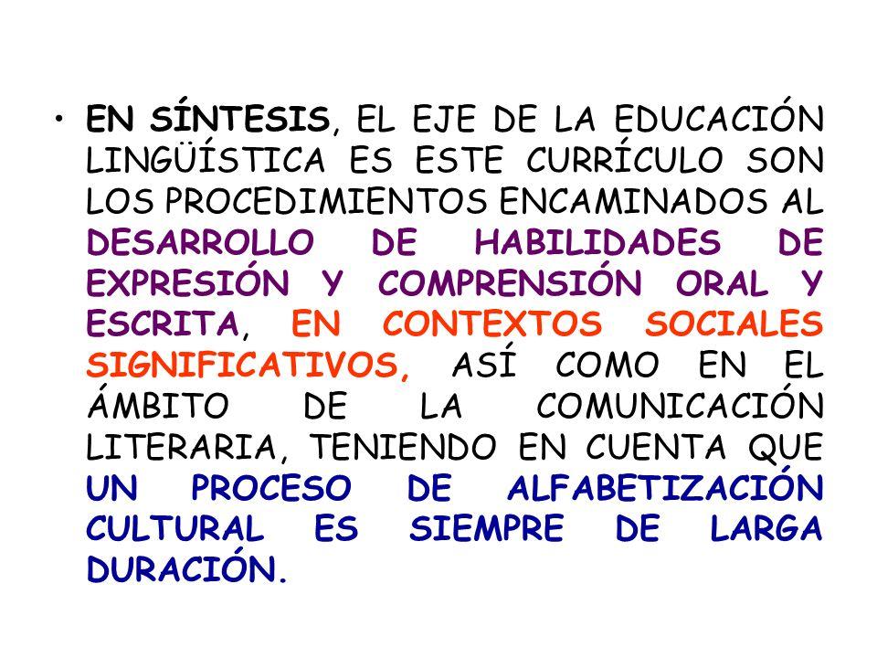 EN SÍNTESIS, EL EJE DE LA EDUCACIÓN LINGÜÍSTICA ES ESTE CURRÍCULO SON LOS PROCEDIMIENTOS ENCAMINADOS AL DESARROLLO DE HABILIDADES DE EXPRESIÓN Y COMPRENSIÓN ORAL Y ESCRITA, EN CONTEXTOS SOCIALES SIGNIFICATIVOS, ASÍ COMO EN EL ÁMBITO DE LA COMUNICACIÓN LITERARIA, TENIENDO EN CUENTA QUE UN PROCESO DE ALFABETIZACIÓN CULTURAL ES SIEMPRE DE LARGA DURACIÓN.