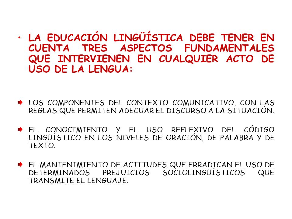 LA EDUCACIÓN LINGÜÍSTICA DEBE TENER EN CUENTA TRES ASPECTOS FUNDAMENTALES QUE INTERVIENEN EN CUALQUIER ACTO DE USO DE LA LENGUA: