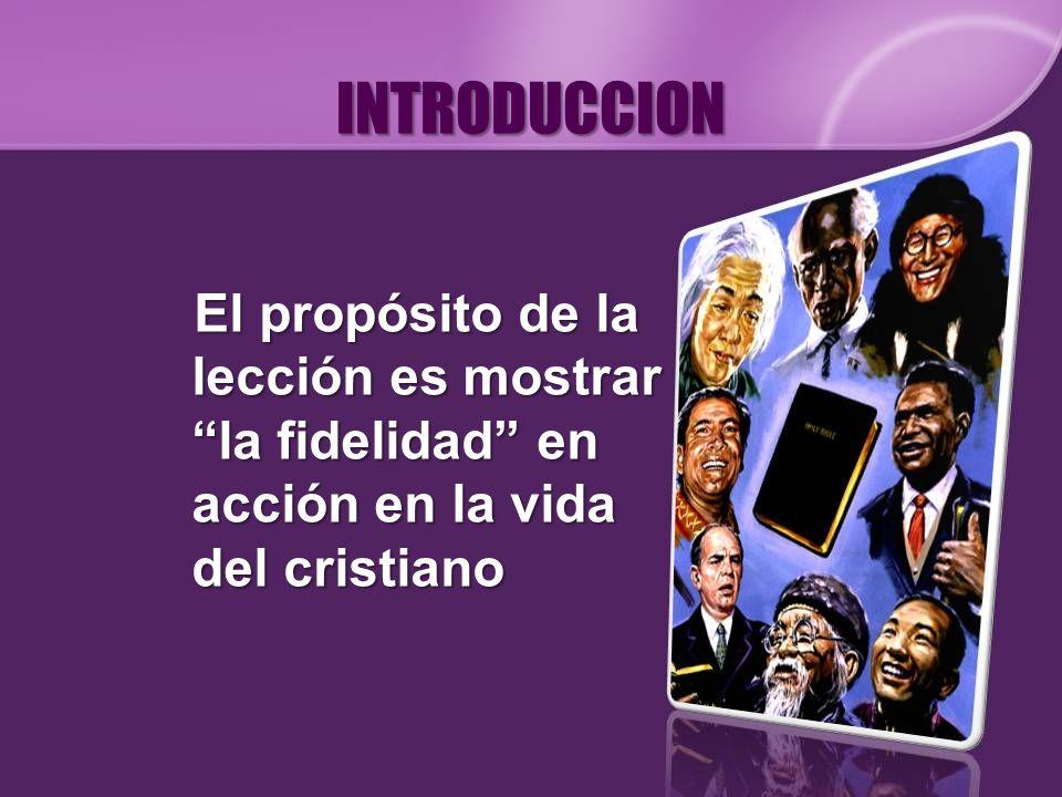 INTRODUCCION El propósito de la lección es mostrar la fidelidad en acción en la vida del cristiano.
