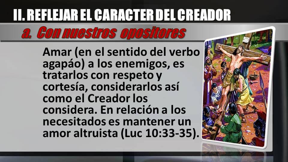II. REFLEJAR EL CARACTER DEL CREADOR a. Con nuestros opositores