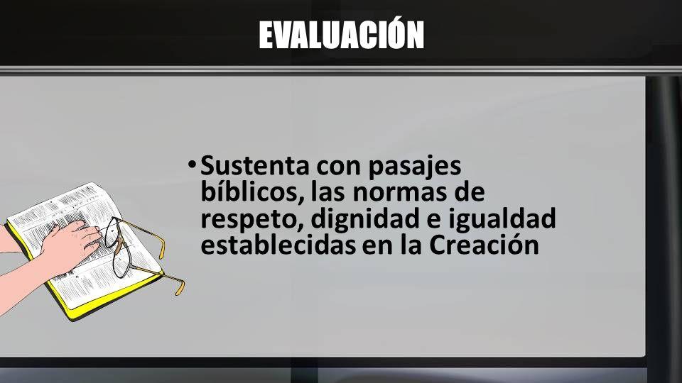 EVALUACIÓN Sustenta con pasajes bíblicos, las normas de respeto, dignidad e igualdad establecidas en la Creación.