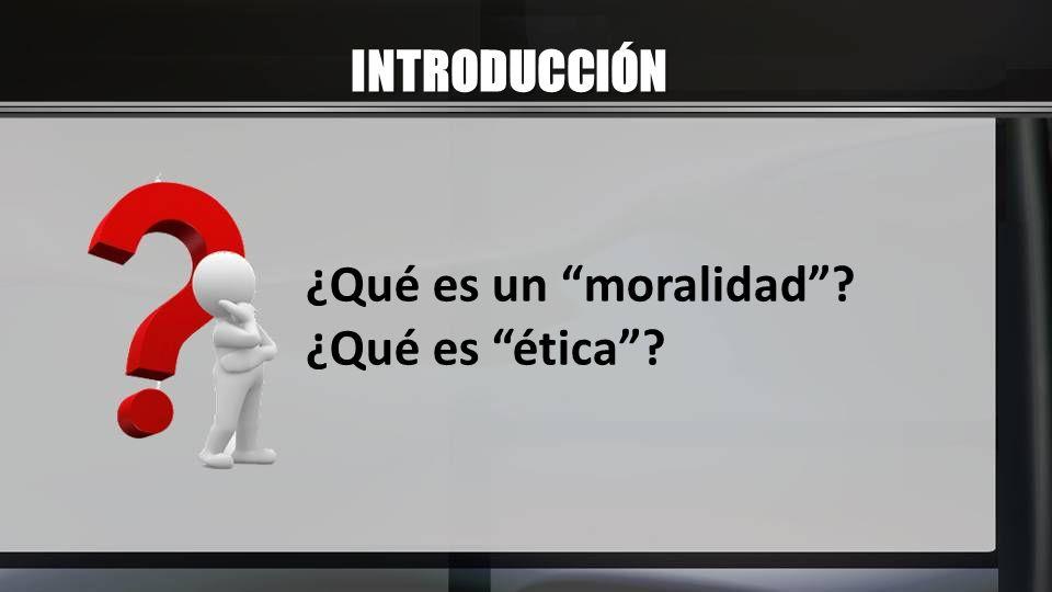 INTRODUCCIÓN ¿Qué es un moralidad ¿Qué es ética