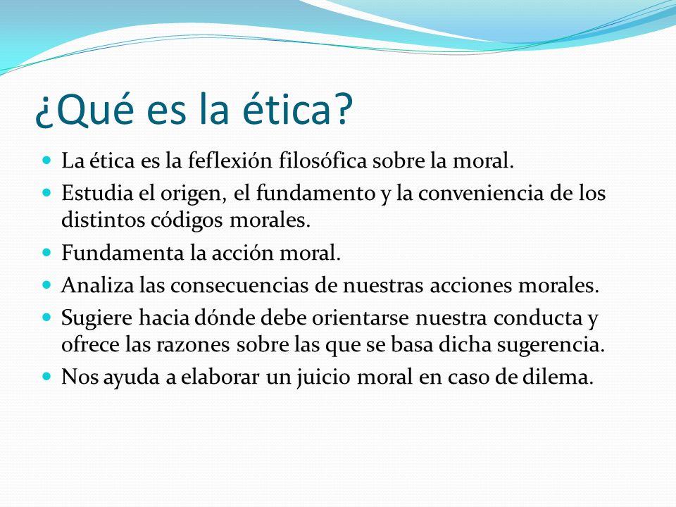 ¿Qué es la ética La ética es la feflexión filosófica sobre la moral.