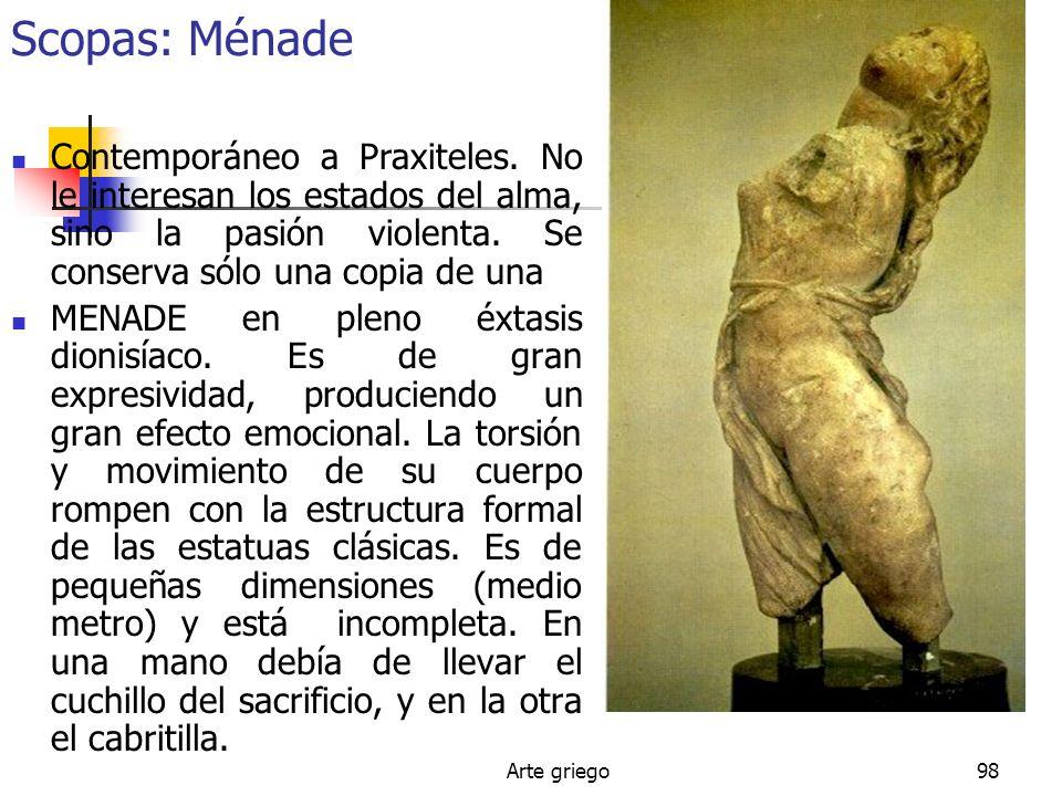 Scopas: MénadeContemporáneo a Praxiteles. No le interesan los estados del alma, sino la pasión violenta. Se conserva sólo una copia de una.