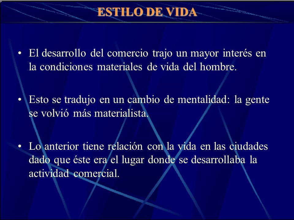ESTILO DE VIDA El desarrollo del comercio trajo un mayor interés en la condiciones materiales de vida del hombre.