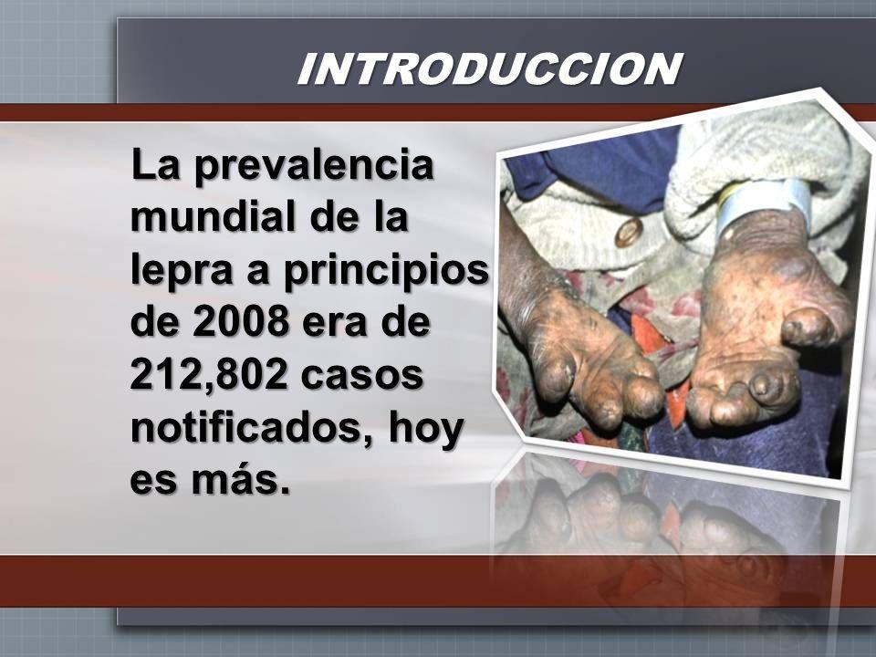INTRODUCCION La prevalencia mundial de la lepra a principios de 2008 era de 212,802 casos notificados, hoy es más.