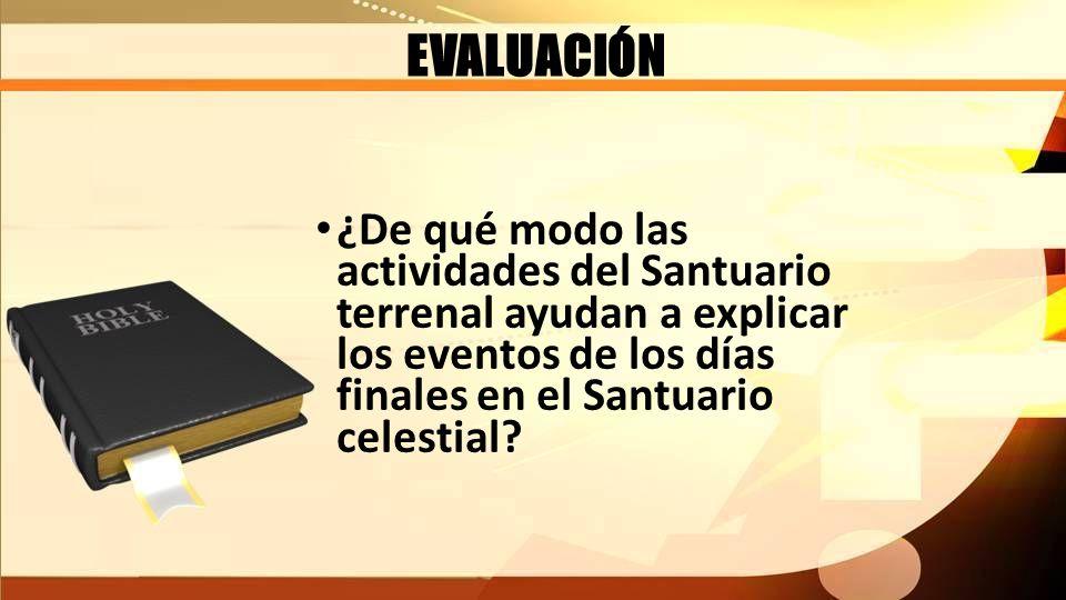EVALUACIÓN ¿De qué modo las actividades del Santuario terrenal ayudan a explicar los eventos de los días finales en el Santuario celestial