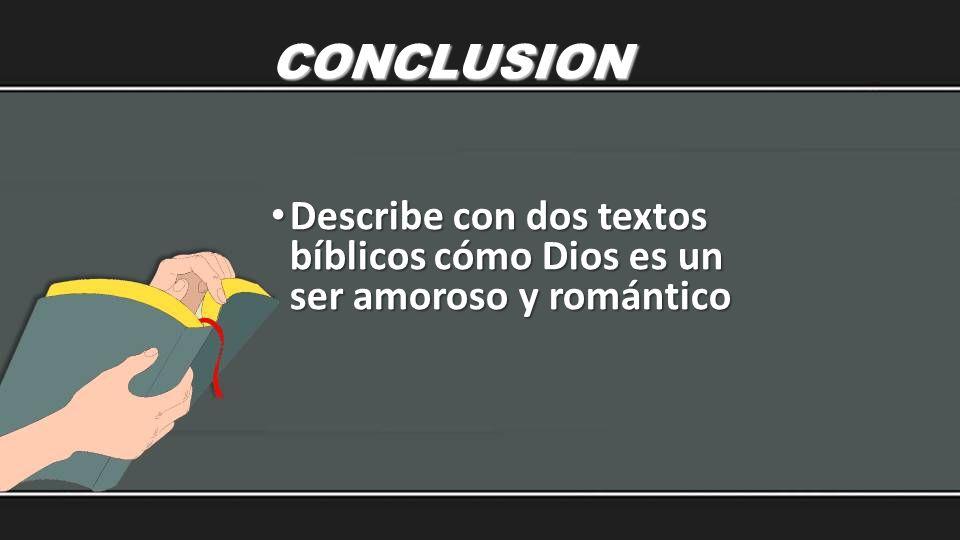 CONCLUSION Describe con dos textos bíblicos cómo Dios es un ser amoroso y romántico