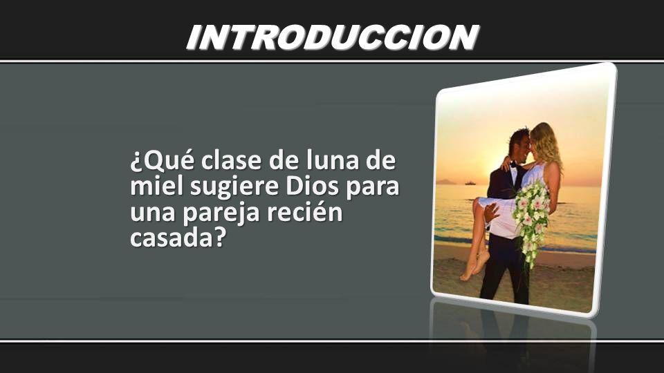 INTRODUCCION ¿Qué clase de luna de miel sugiere Dios para una pareja recién casada