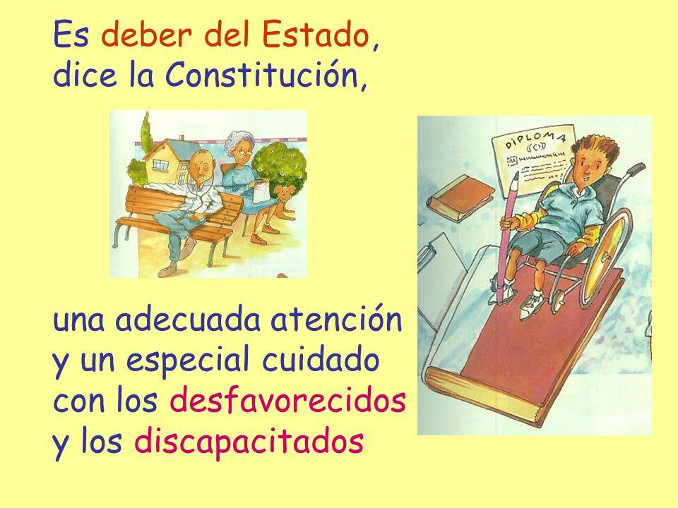 Es deber del Estado, dice la Constitución, una adecuada atención. y un especial cuidado. con los desfavorecidos.