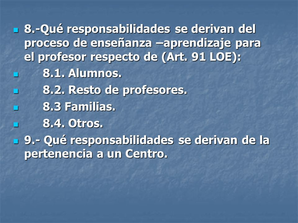 8.-Qué responsabilidades se derivan del proceso de enseñanza –aprendizaje para el profesor respecto de (Art. 91 LOE):