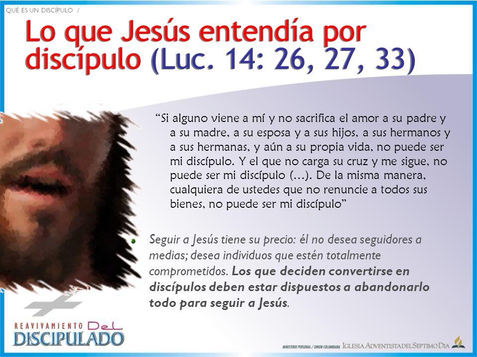 Lo que Jesús entendía por discípulo (Luc. 14: 26, 27, 33)