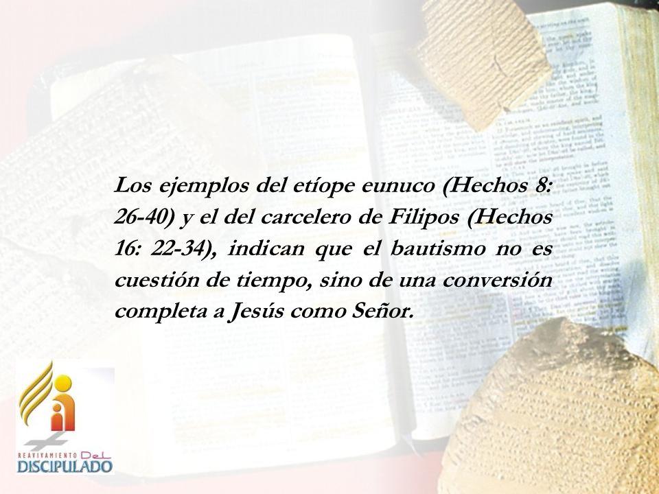 Los ejemplos del etíope eunuco (Hechos 8: 26-40) y el del carcelero de Filipos (Hechos 16: 22-34), indican que el bautismo no es cuestión de tiempo, sino de una conversión completa a Jesús como Señor.