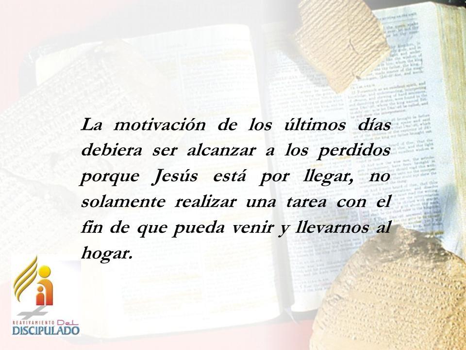 La motivación de los últimos días debiera ser alcanzar a los perdidos porque Jesús está por llegar, no solamente realizar una tarea con el fin de que pueda venir y llevarnos al hogar.
