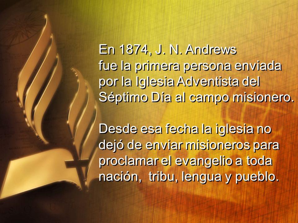 En 1874, J. N. Andrews fue la primera persona enviada. por la Iglesia Adventista del. Séptimo Día al campo misionero.