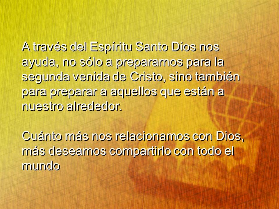A través del Espíritu Santo Dios nos ayuda, no sólo a prepararnos para la segunda venida de Cristo, sino también para preparar a aquellos que están a nuestro alrededor.