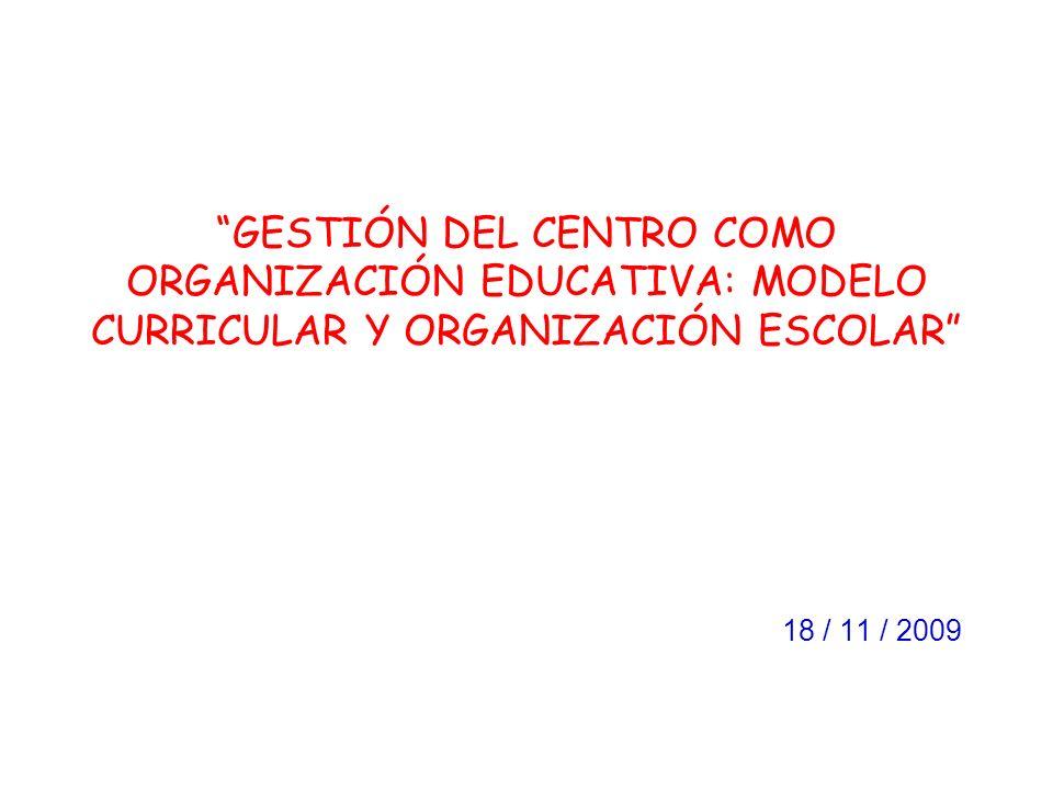 GESTIÓN DEL CENTRO COMO ORGANIZACIÓN EDUCATIVA: MODELO CURRICULAR Y ORGANIZACIÓN ESCOLAR 18 / 11 / 2009