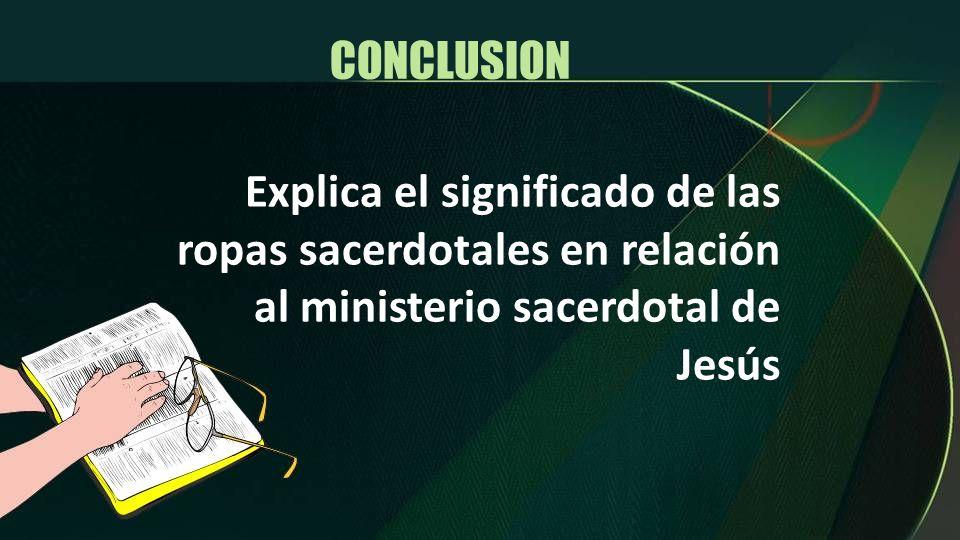 CONCLUSION Explica el significado de las ropas sacerdotales en relación al ministerio sacerdotal de Jesús.