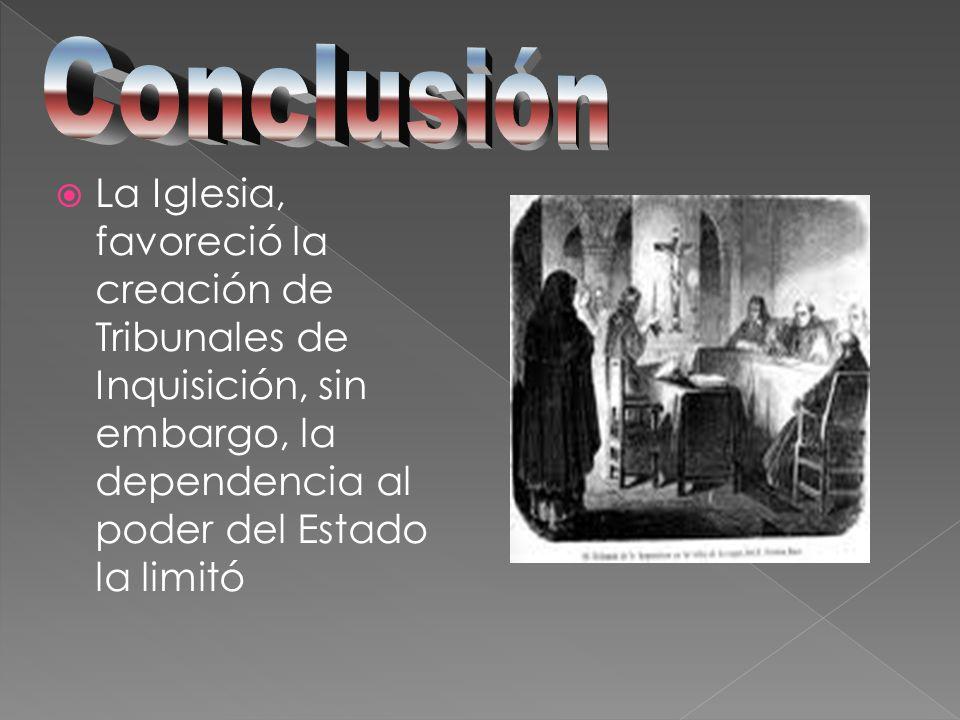 Conclusión La Iglesia, favoreció la creación de Tribunales de Inquisición, sin embargo, la dependencia al poder del Estado la limitó.