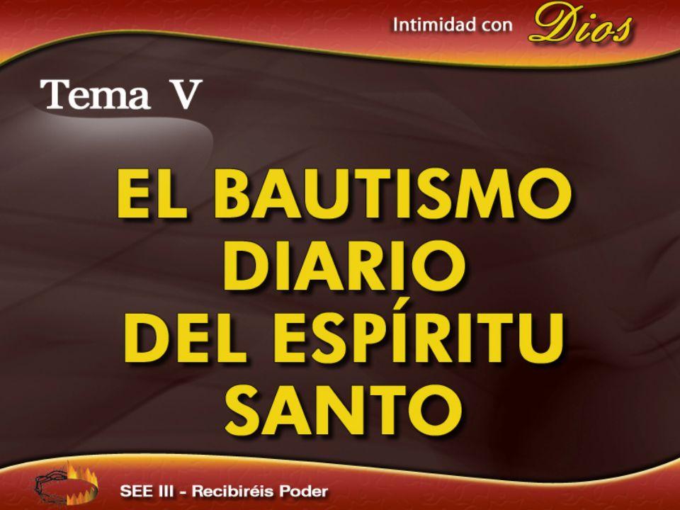 Intimidad con Dios Tema V EL BAUTISMO DIARIO DEL ESPÍRITU SANTO Recibiréis Poder
