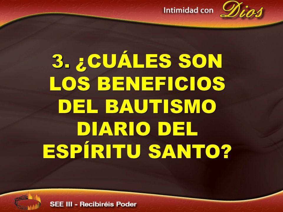 3. ¿CUÁLES SON LOS BENEFICIOS DEL BAUTISMO DIARIO DEL ESPÍRITU SANTO