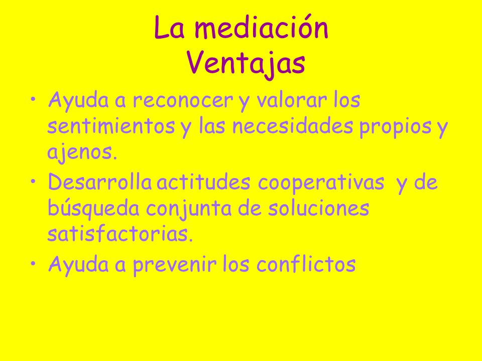 La mediación Ventajas Ayuda a reconocer y valorar los sentimientos y las necesidades propios y ajenos.