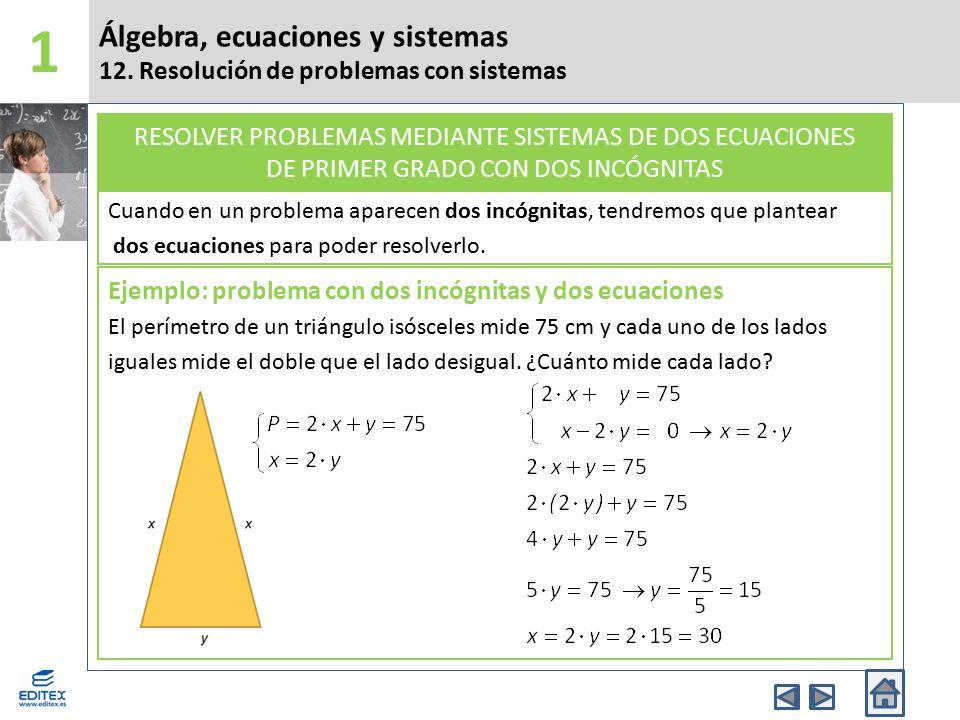 1 Álgebra, ecuaciones y sistemas 12. Resolución de problemas con sistemas. Cuando en un problema aparecen dos incógnitas, tendremos que plantear.