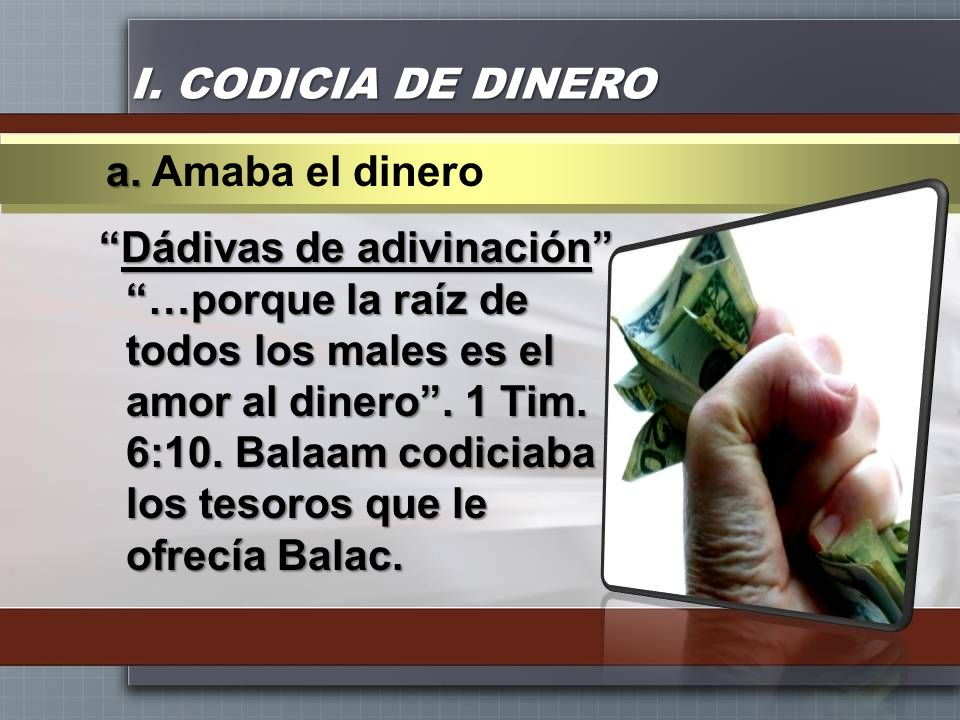 I. CODICIA DE DINERO a. Amaba el dinero.