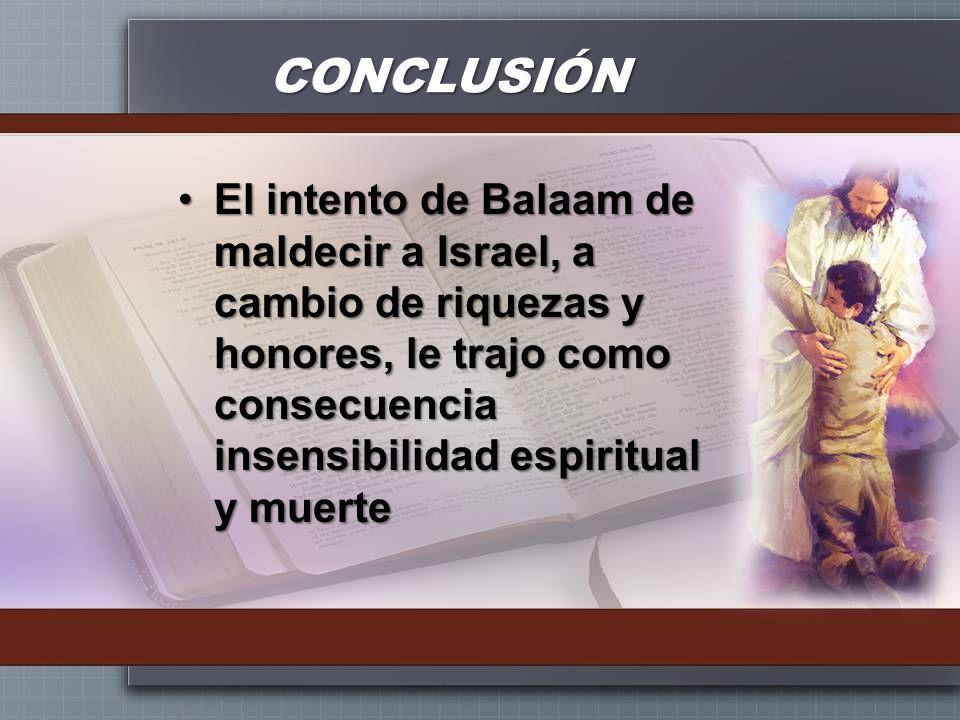 CONCLUSIÓNEl intento de Balaam de maldecir a Israel, a cambio de riquezas y honores, le trajo como consecuencia insensibilidad espiritual y muerte.