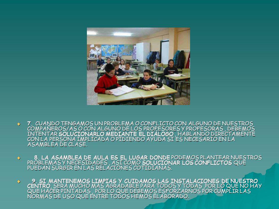 7. CUANDO TENGAMOS UN PROBLEMA O CONFLICTO CON ALGUNO DE NUESTROS COMPAÑEROS/AS O CON ALGUNO DE LOS PROFESORES Y PROFESORAS , DEBEMOS INTENTAR SOLUCIONARLO MEDIANTE EL DIÁLOGO , HABLANDO DIRECTAMENTE CON LA PERSONA IMPLICADA O PIDIENDO AYUDA SI ES NECESARIO EN LA ASAMBLEA DE CLASE.