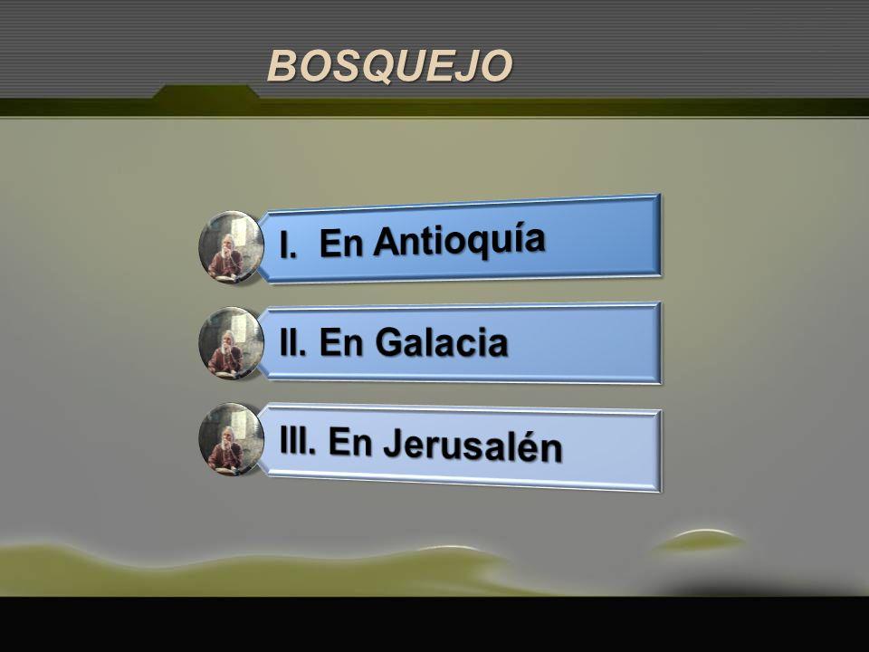 BOSQUEJO I. En Antioquía II. En Galacia III. En Jerusalén