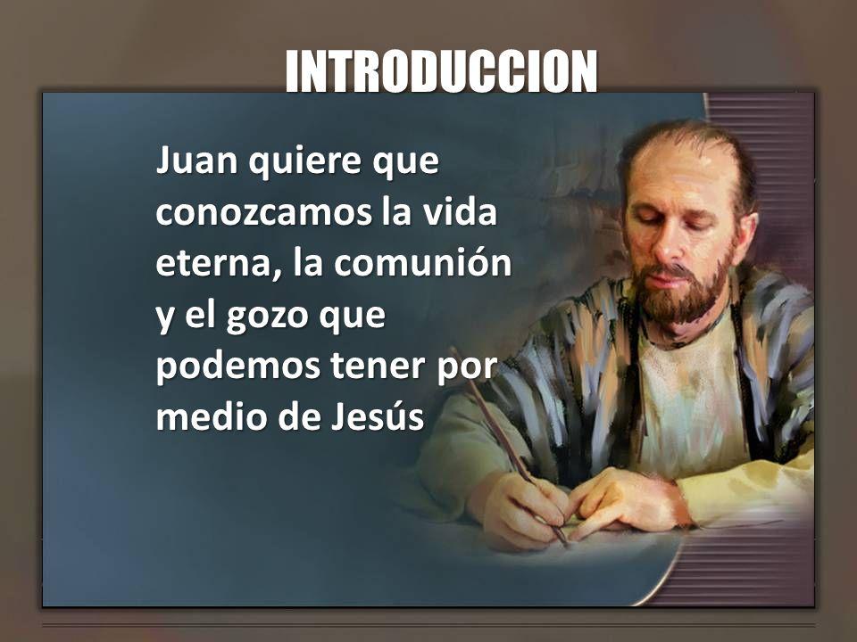 INTRODUCCION Juan quiere que conozcamos la vida eterna, la comunión y el gozo que podemos tener por medio de Jesús.