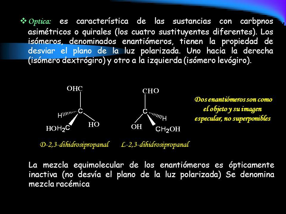 Optica: es característica de las sustancias con carbpnos asimétricos o quirales (los cuatro sustituyentes diferentes). Los isómeros, denominados enantiómeros, tienen la propiedad de desviar el plano de la luz polarizada. Uno hacia la derecha (isómero dextrógiro) y otro a la izquierda (isómero levógiro).