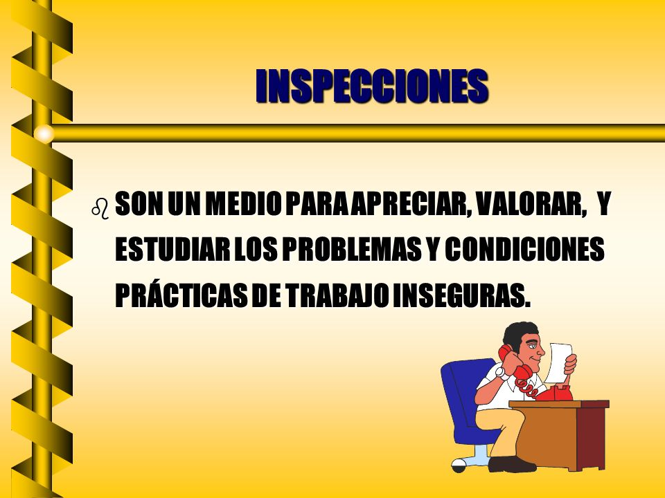 INSPECCIONES SON UN MEDIO PARA APRECIAR, VALORAR, Y ESTUDIAR LOS PROBLEMAS Y CONDICIONES PRÁCTICAS DE TRABAJO INSEGURAS.