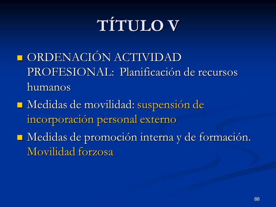 TÍTULO V ORDENACIÓN ACTIVIDAD PROFESIONAL: Planificación de recursos humanos. Medidas de movilidad: suspensión de incorporación personal externo.