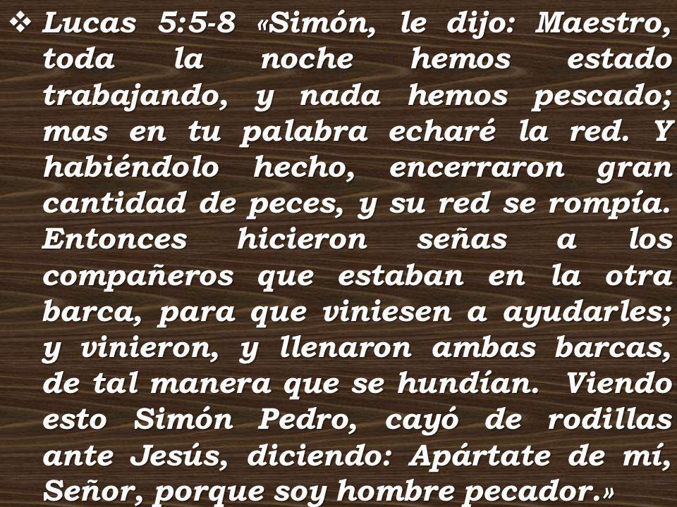 Lucas 5:5-8 «Simón, le dijo: Maestro, toda la noche hemos estado trabajando, y nada hemos pescado; mas en tu palabra echaré la red.