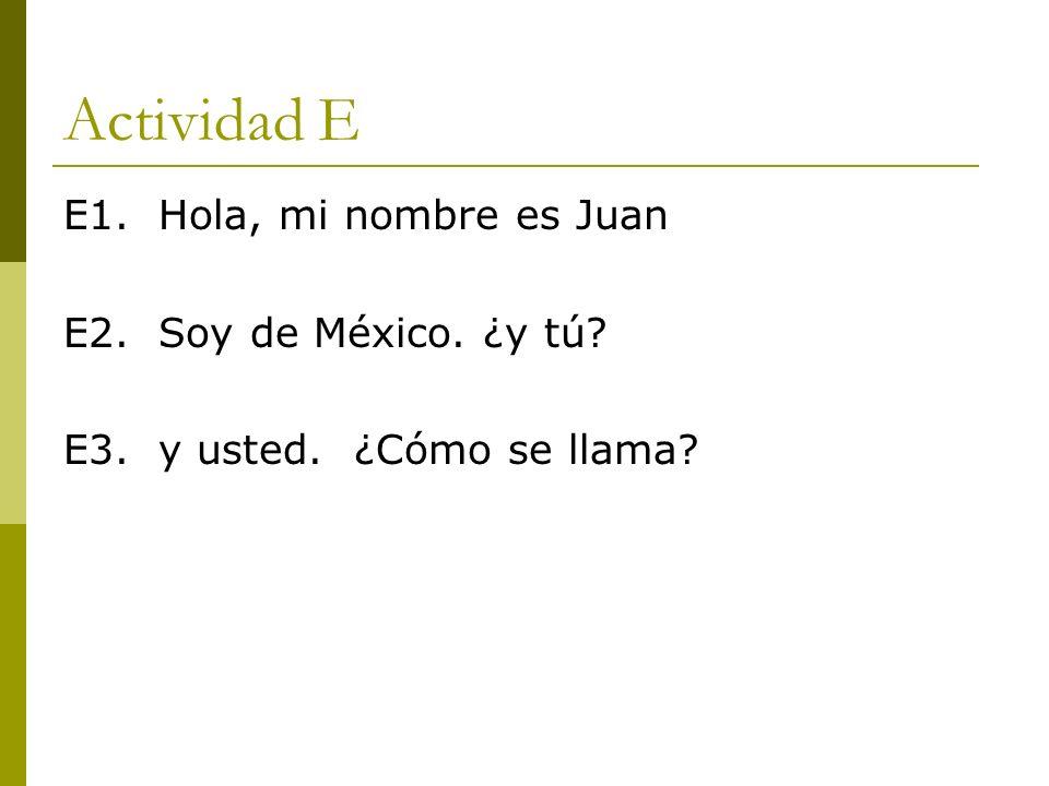 Actividad E E1. Hola, mi nombre es Juan E2. Soy de México. ¿y tú