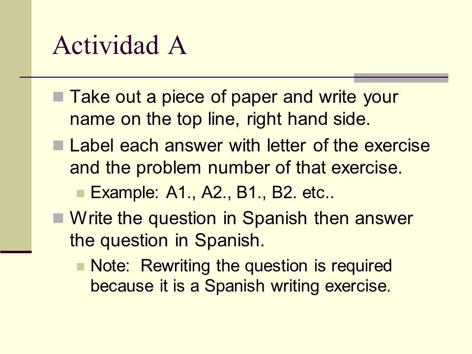 Actividad A Take out a piece of paper and write your name on the top line, right hand side.