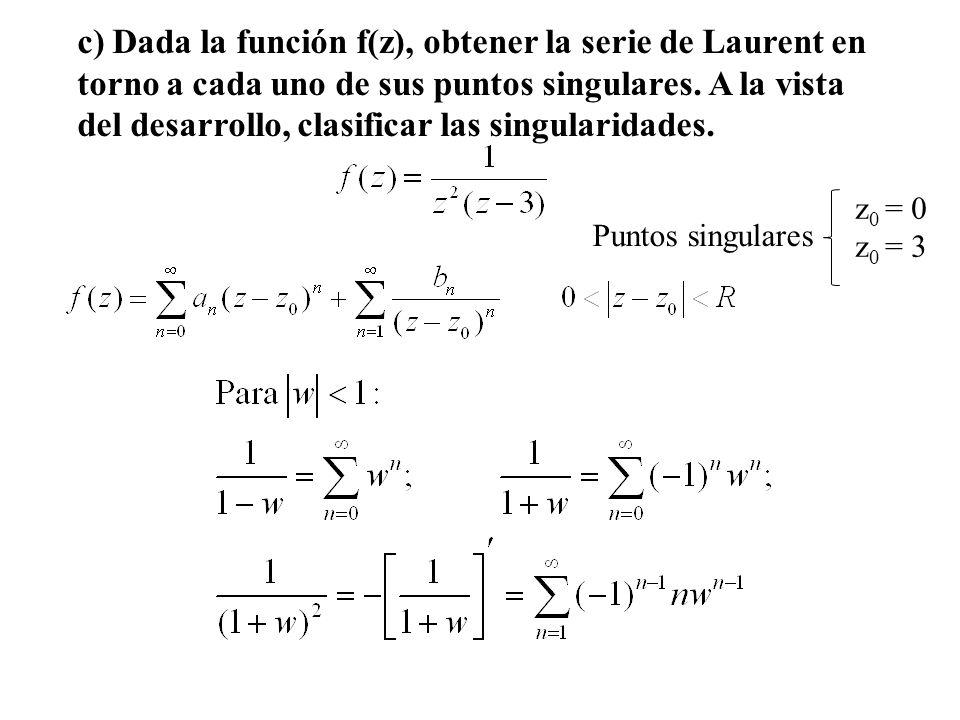 c) Dada la función f(z), obtener la serie de Laurent en torno a cada uno de sus puntos singulares. A la vista del desarrollo, clasificar las singularidades.