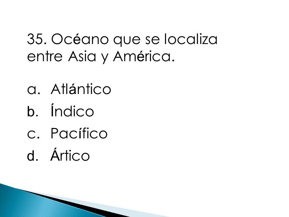 35. Océano que se localiza entre Asia y América.
