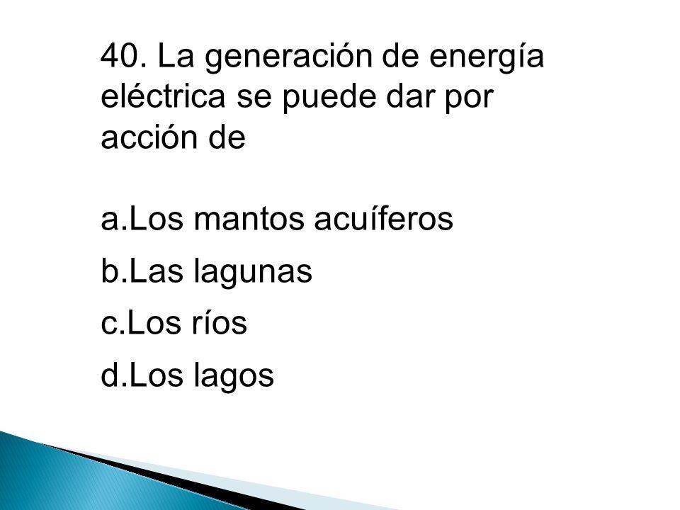 40. La generación de energía eléctrica se puede dar por acción de