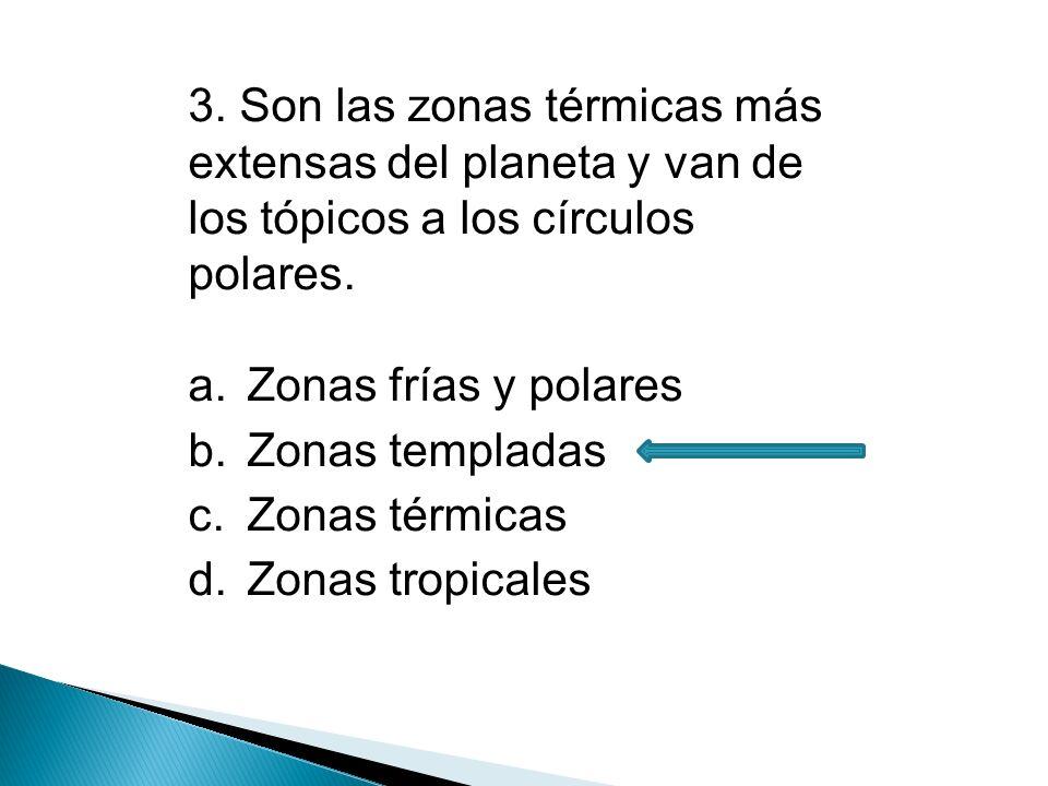 3. Son las zonas térmicas más extensas del planeta y van de los tópicos a los círculos polares.