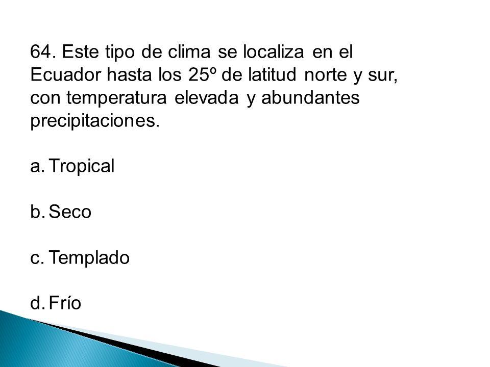 64. Este tipo de clima se localiza en el Ecuador hasta los 25º de latitud norte y sur, con temperatura elevada y abundantes precipitaciones.