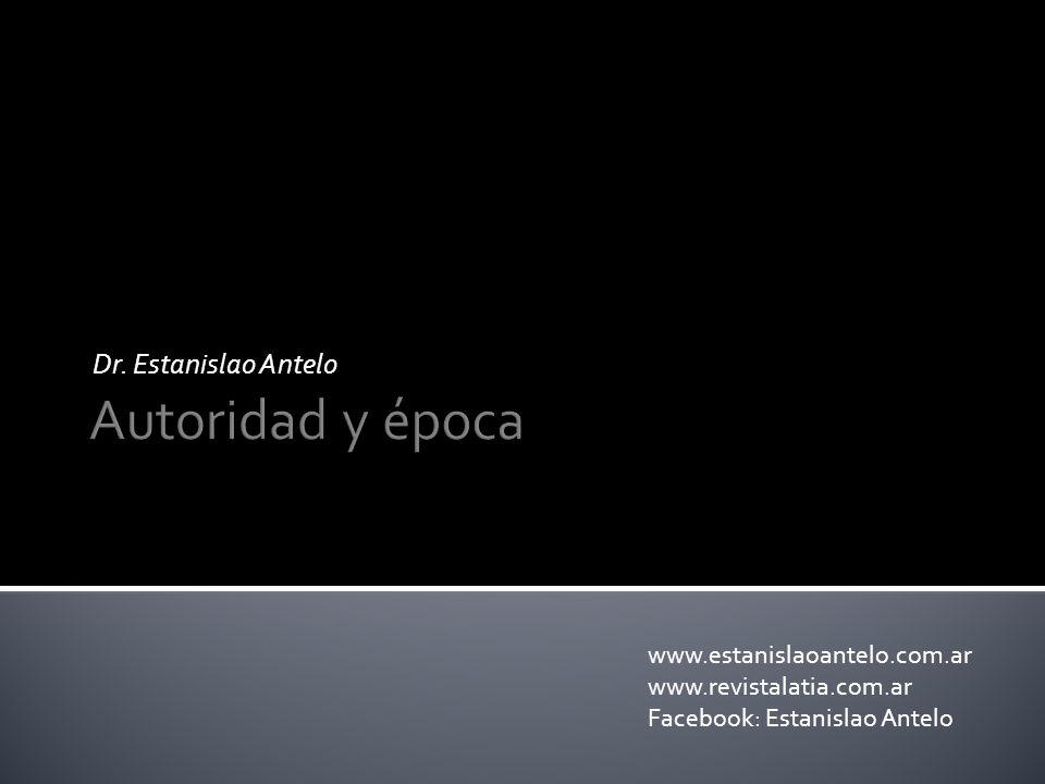 Autoridad y época Dr. Estanislao Antelo www.estanislaoantelo.com.ar