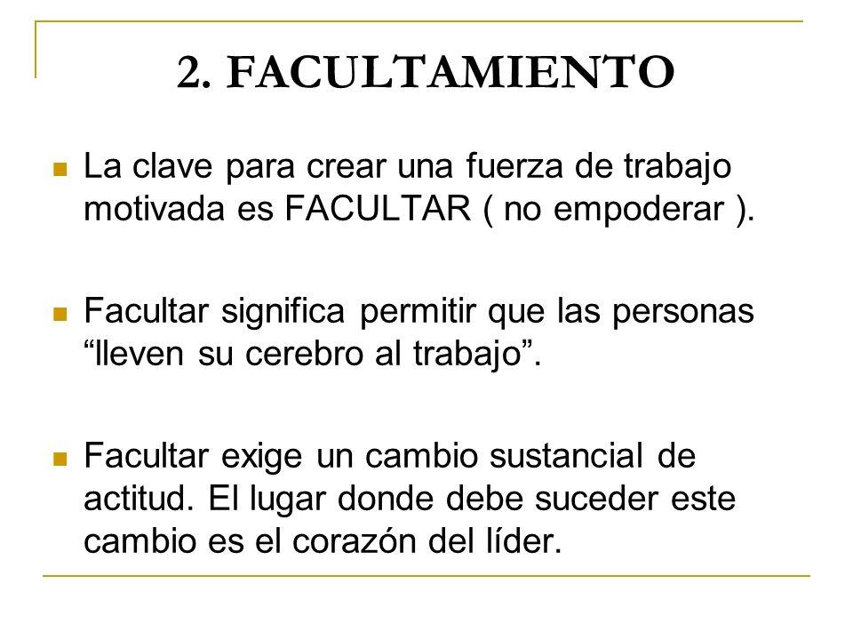 2. FACULTAMIENTO La clave para crear una fuerza de trabajo motivada es FACULTAR ( no empoderar ).