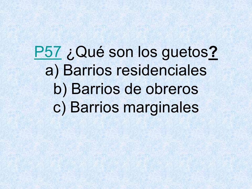 P57 ¿Qué son los guetos a) Barrios residenciales b) Barrios de obreros c) Barrios marginales