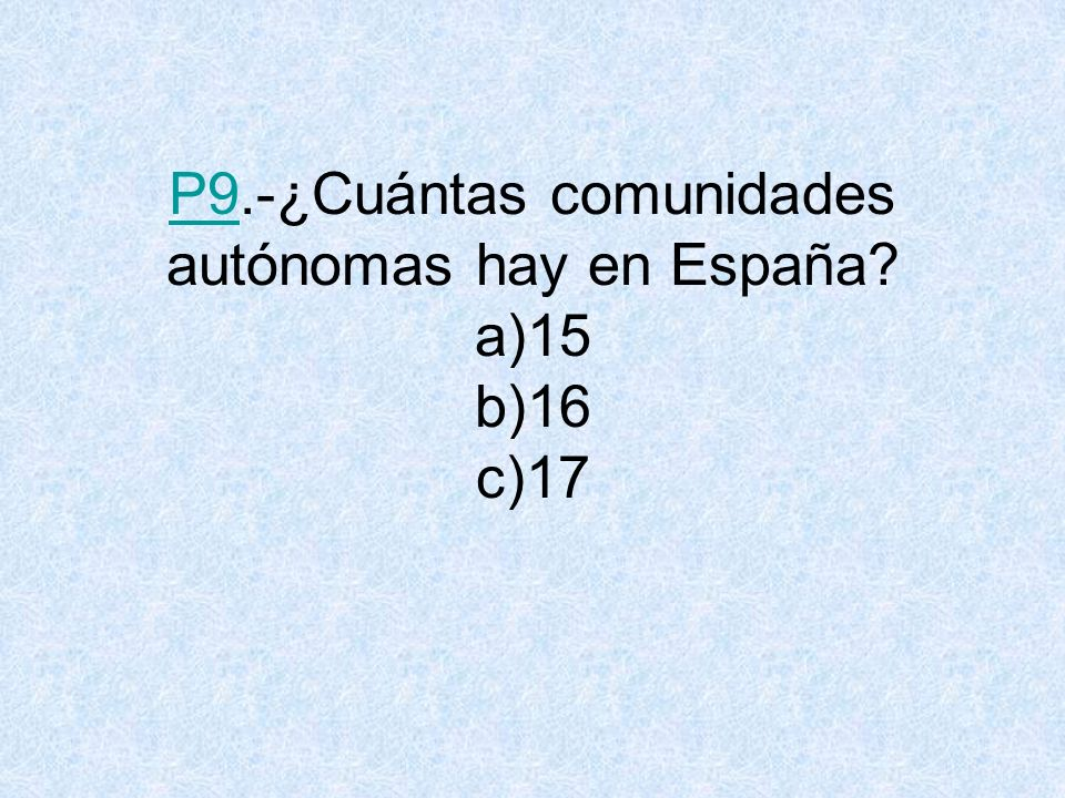 P9.-¿Cuántas comunidades autónomas hay en España a)15 b)16 c)17