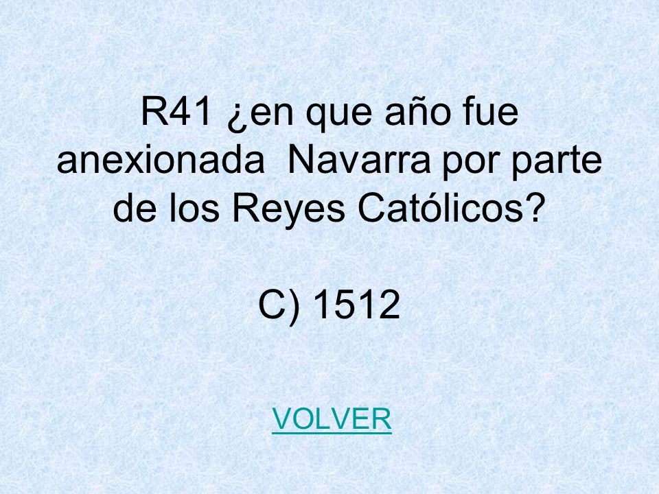 R41 ¿en que año fue anexionada Navarra por parte de los Reyes Católicos C) 1512