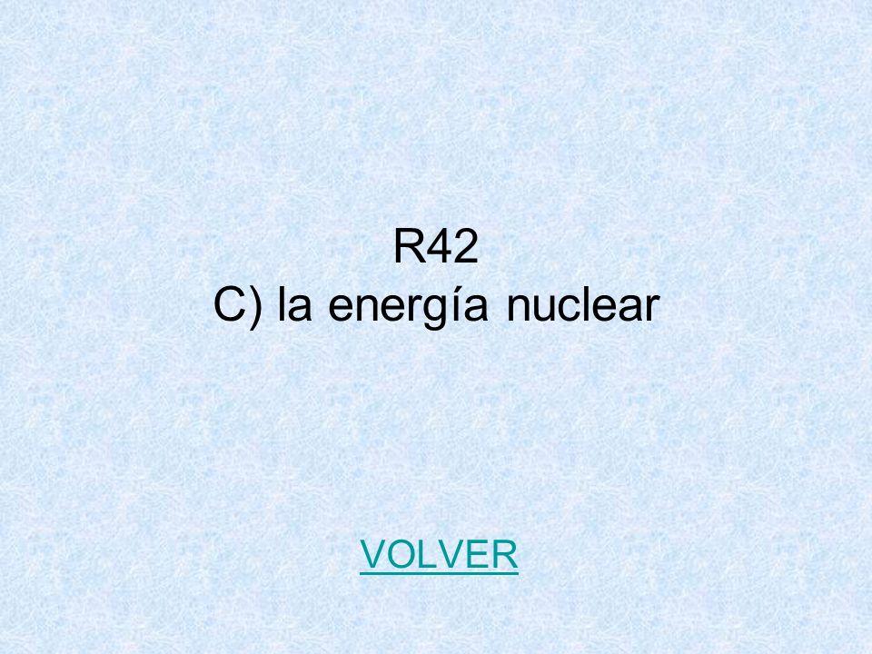 R42 C) la energía nuclear VOLVER